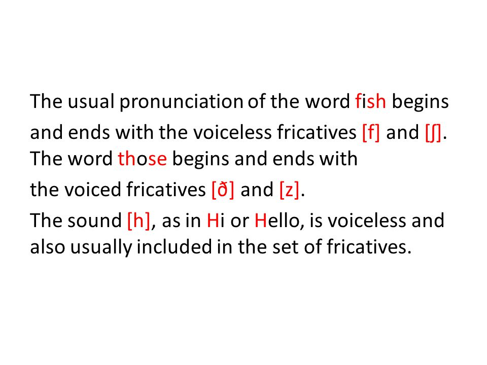 The usual pronunciation of the word fish begins and ends with the voiceless fricatives [f] and [ʃ].